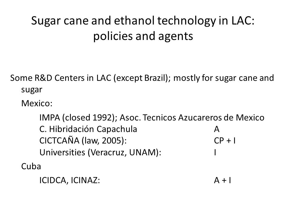 Sugar cane and ethanol technology in LAC: policies and agents Some R&D Centers in LAC (except Brazil); mostly for sugar cane and sugar Mexico: IMPA (closed 1992); Asoc.