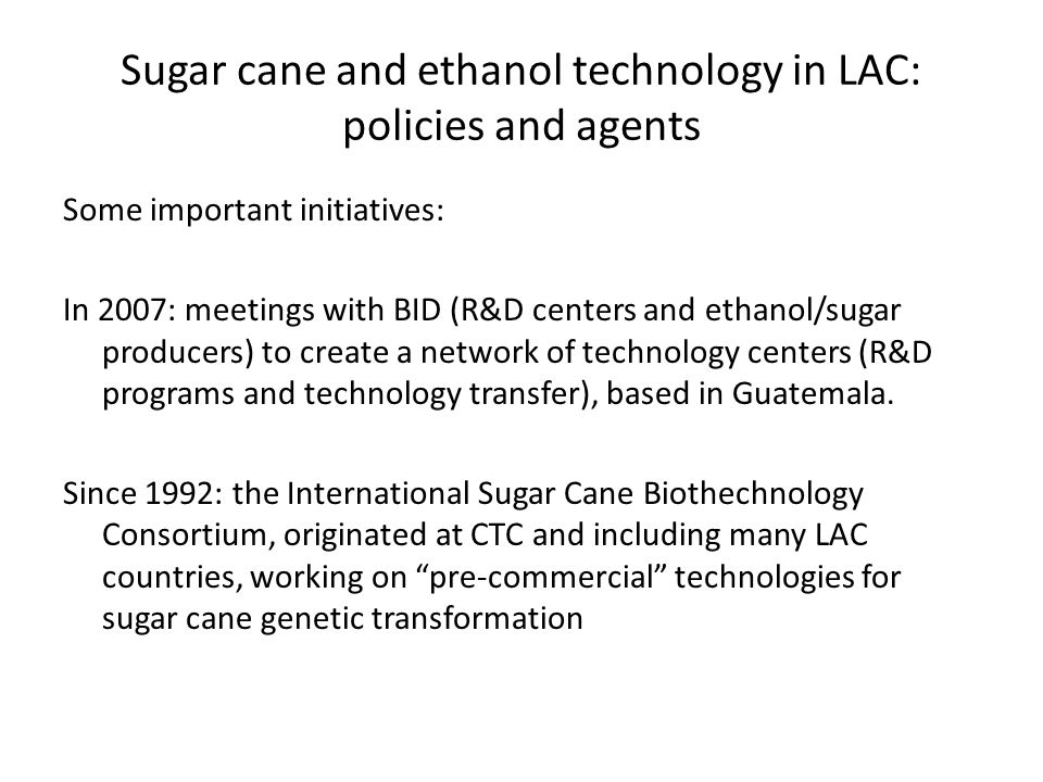 Sugar cane and ethanol technology in LAC: policies and agents Some important initiatives: In 2007: meetings with BID (R&D centers and ethanol/sugar producers) to create a network of technology centers (R&D programs and technology transfer), based in Guatemala.