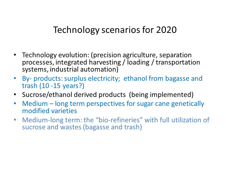 Technology scenarios for 2020 Technology evolution: (precision agriculture, separation processes, integrated harvesting / loading / transportation systems, industrial automation) By- products: surplus electricity; ethanol from bagasse and trash (10 -15 years?) Sucrose/ethanol derived products (being implemented) Medium – long term perspectives for sugar cane genetically modified varieties Medium-long term: the bio-refineries with full utilization of sucrose and wastes (bagasse and trash)