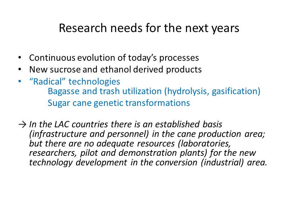 Research needs for the next years Continuous evolution of today's processes New sucrose and ethanol derived products Radical technologies Bagasse and trash utilization (hydrolysis, gasification) Sugar cane genetic transformations → In the LAC countries there is an established basis (infrastructure and personnel) in the cane production area; but there are no adequate resources (laboratories, researchers, pilot and demonstration plants) for the new technology development in the conversion (industrial) area.