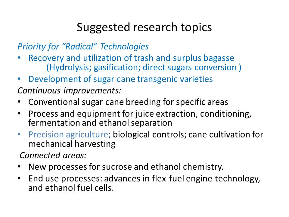 Suggested research topics Priority for Radical Technologies Recovery and utilization of trash and surplus bagasse (Hydrolysis; gasification; direct sugars conversion ) Development of sugar cane transgenic varieties Continuous improvements: Conventional sugar cane breeding for specific areas Process and equipment for juice extraction, conditioning, fermentation and ethanol separation Precision agriculture; biological controls; cane cultivation for mechanical harvesting Connected areas: New processes for sucrose and ethanol chemistry.