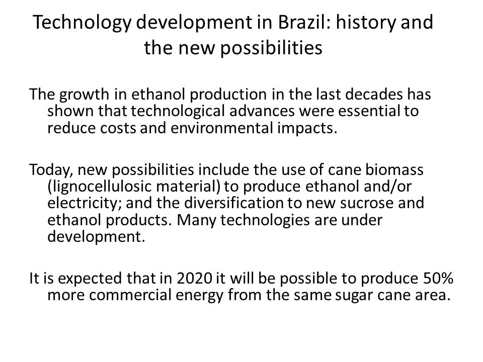 Technology development in Brazil: history and the new possibilities The growth in ethanol production in the last decades has shown that technological advances were essential to reduce costs and environmental impacts.