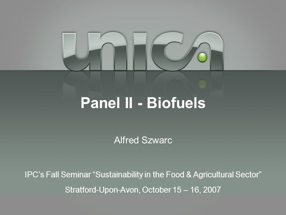 Panel II - Biofuels Alfred Szwarc IPC's Fall Seminar Sustainability in the Food & Agricultural Sector Stratford-Upon-Avon, October 15 – 16, 2007