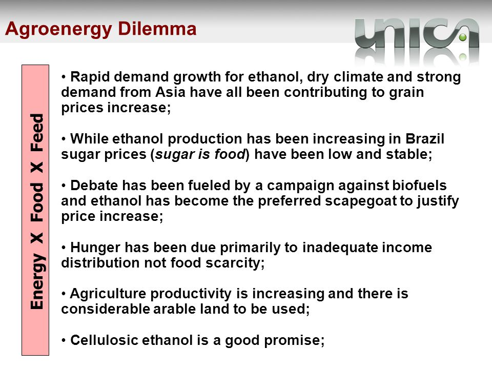 Agroenergy Dilemma Rapid demand growth for ethanol, dry climate and strong demand from Asia have all been contributing to grain prices increase; While ethanol production has been increasing in Brazil sugar prices (sugar is food) have been low and stable; Debate has been fueled by a campaign against biofuels and ethanol has become the preferred scapegoat to justify price increase; Hunger has been due primarily to inadequate income distribution not food scarcity; Agriculture productivity is increasing and there is considerable arable land to be used; Cellulosic ethanol is a good promise; Energy X Food X Feed