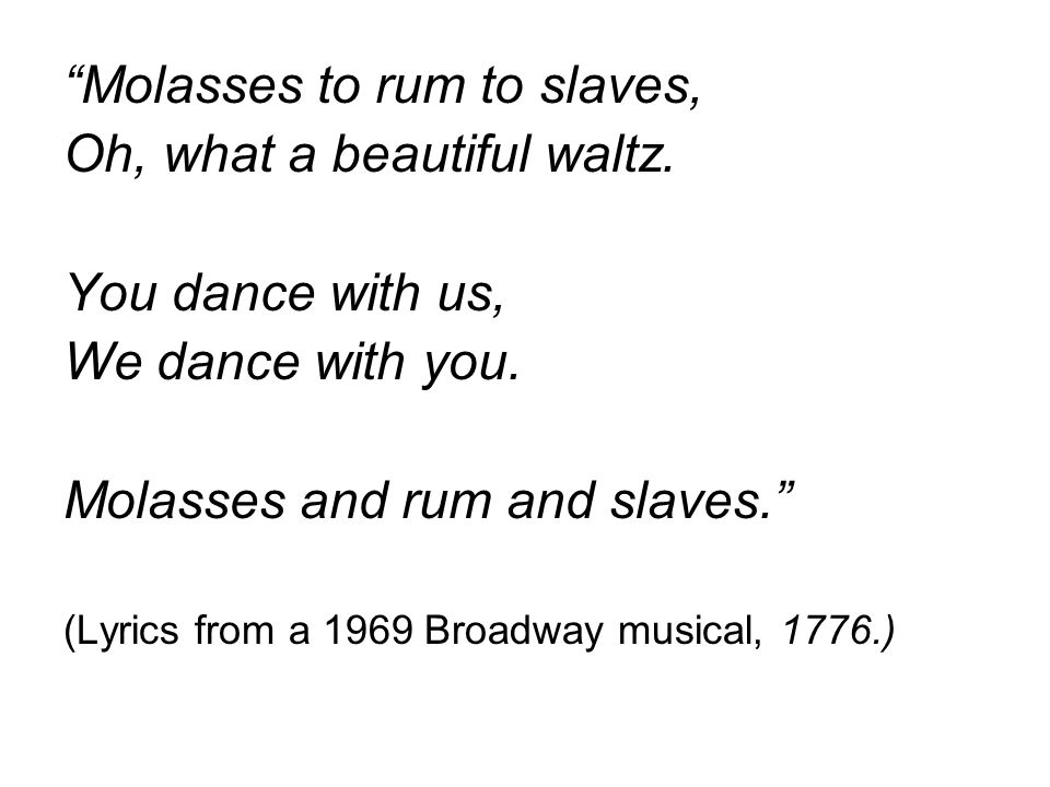 """Molasses to rum to slaves, Oh, what a beautiful waltz. You dance with us, We dance with you. Molasses and rum and slaves."" (Lyrics from a 1969 Broadw"