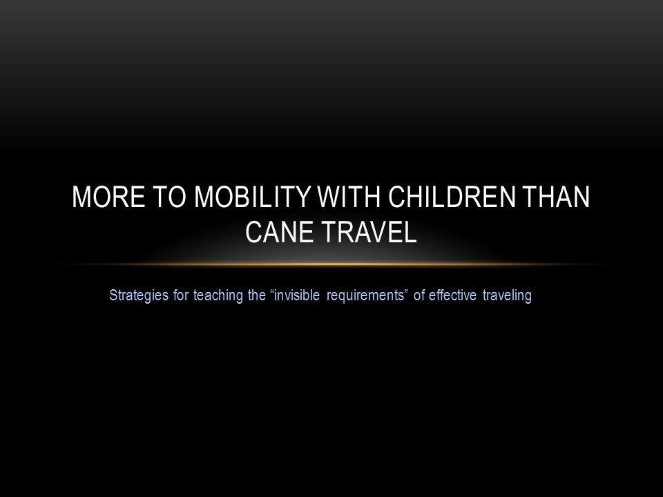 Strategies for teaching the invisible requirements of effective traveling MORE TO MOBILITY WITH CHILDREN THAN CANE TRAVEL
