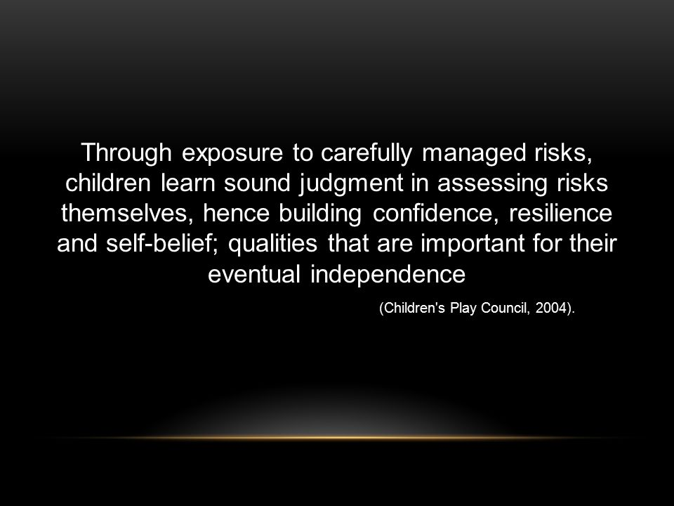 Through exposure to carefully managed risks, children learn sound judgment in assessing risks themselves, hence building confidence, resilience and self-belief; qualities that are important for their eventual independence (Children s Play Council, 2004).