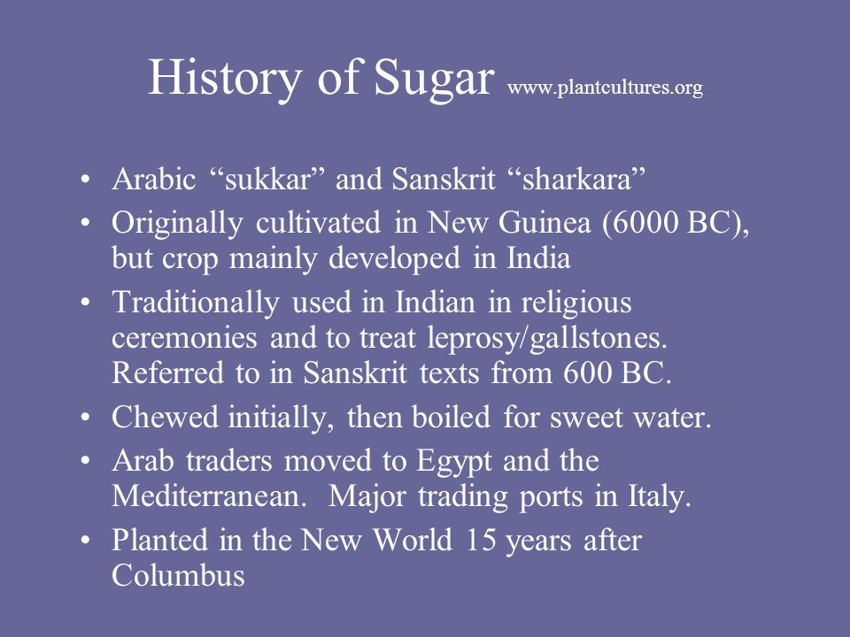 History of Sugar www.plantcultures.org Arabic sukkar and Sanskrit sharkara Originally cultivated in New Guinea (6000 BC), but crop mainly developed in India Traditionally used in Indian in religious ceremonies and to treat leprosy/gallstones.