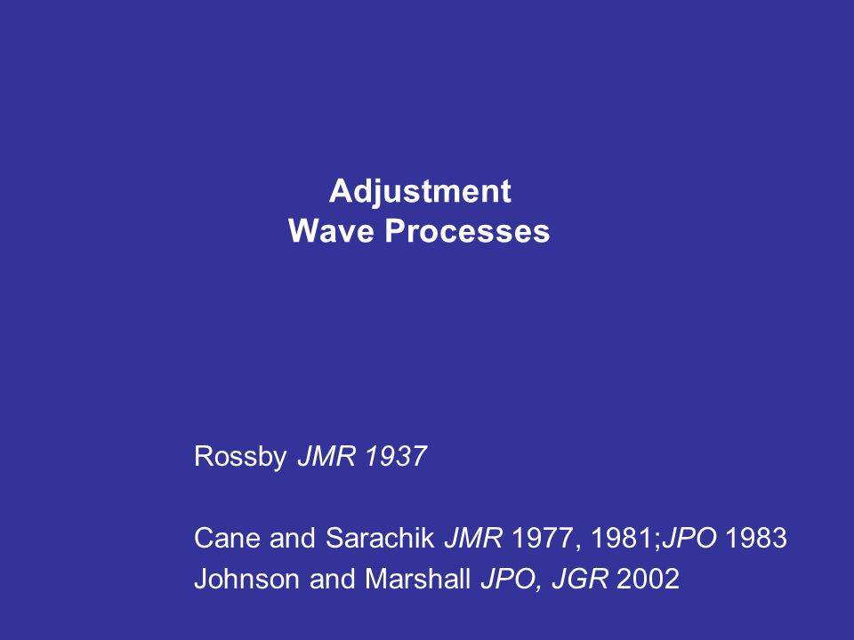 Adjustment Wave Processes Rossby JMR 1937 Cane and Sarachik JMR 1977, 1981;JPO 1983 Johnson and Marshall JPO, JGR 2002
