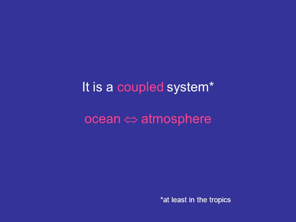 It is a coupled system* ocean  atmosphere *at least in the tropics
