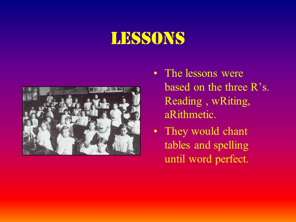 Lessons The lessons were based on the three R's. Reading, wRiting, aRithmetic.