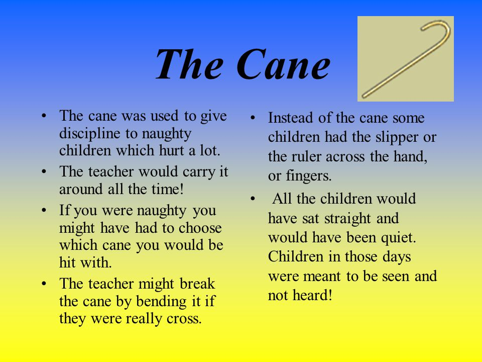 The Cane The cane was used to give discipline to naughty children which hurt a lot.