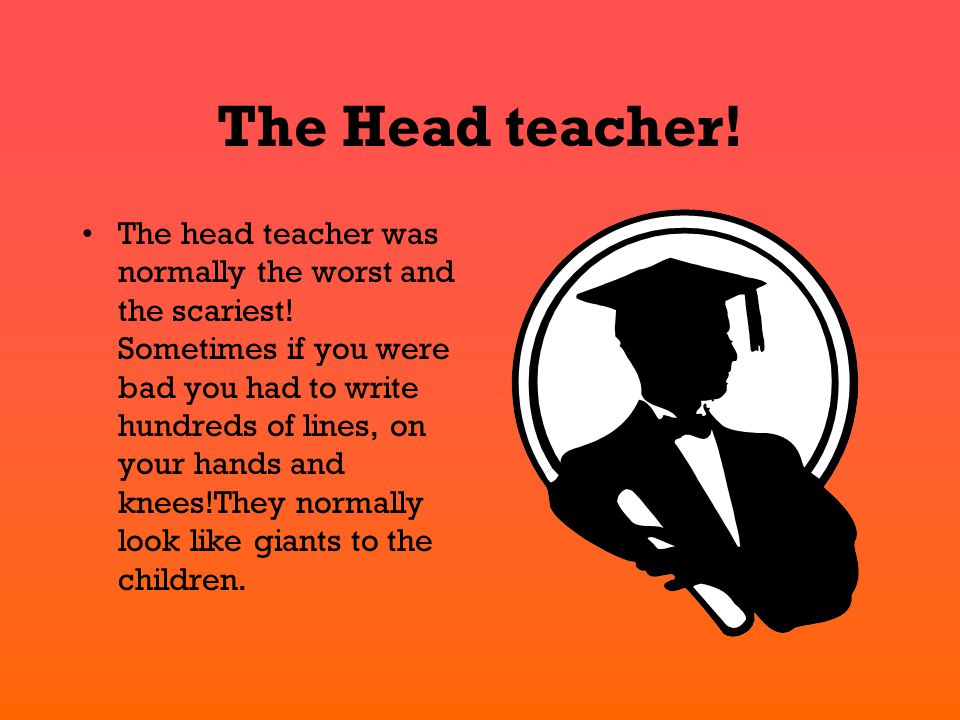 The Head teacher! The head teacher was normally the worst and the scariest! Sometimes if you were bad you had to write hundreds of lines, on your hand
