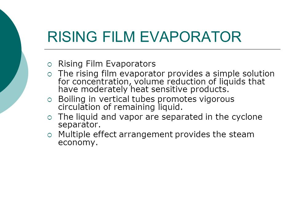 RISING FILM EVAPORATOR  Rising Film Evaporators  The rising film evaporator provides a simple solution for concentration, volume reduction of liquids that have moderately heat sensitive products.