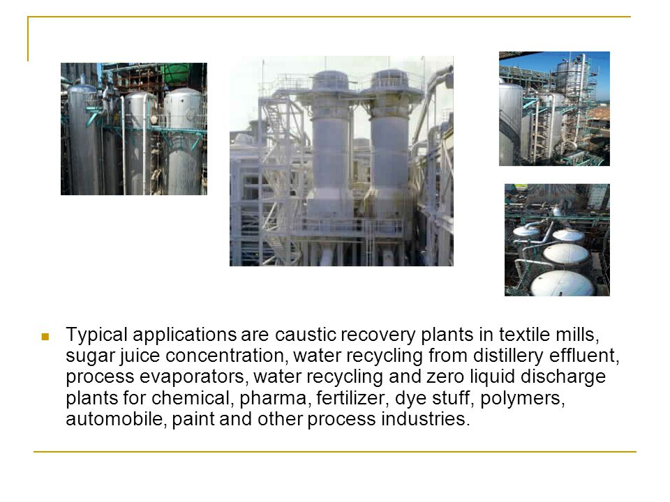 Typical applications are caustic recovery plants in textile mills, sugar juice concentration, water recycling from distillery effluent, process evaporators, water recycling and zero liquid discharge plants for chemical, pharma, fertilizer, dye stuff, polymers, automobile, paint and other process industries.