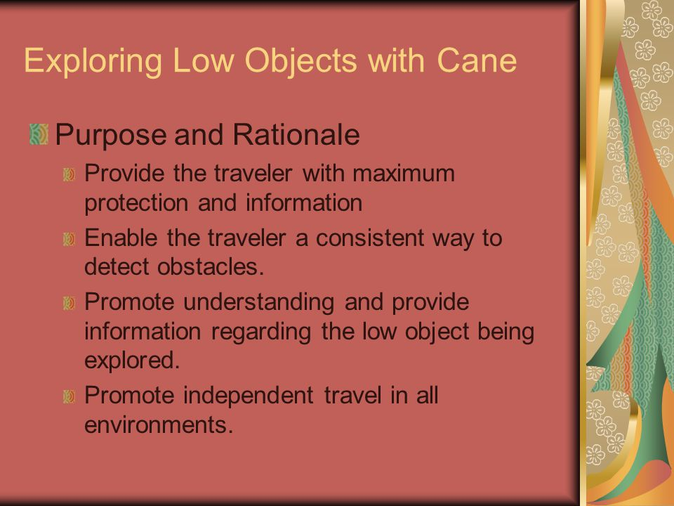 Exploring Low Objects with Cane Purpose and Rationale Provide the traveler with maximum protection and information Enable the traveler a consistent way to detect obstacles.