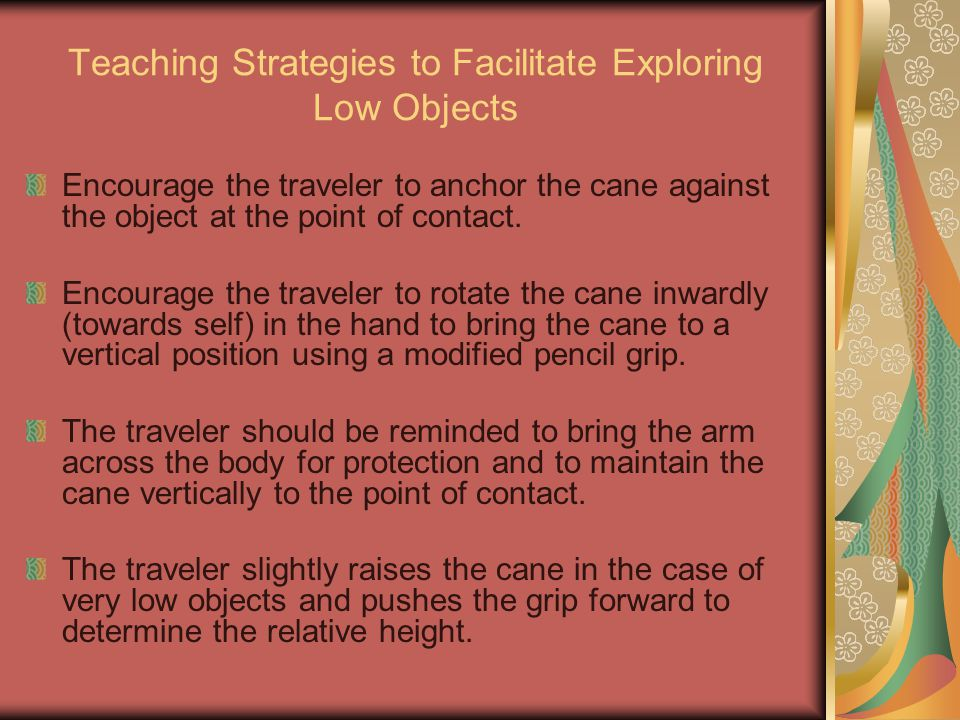 Teaching Strategies to Facilitate Exploring Low Objects Encourage the traveler to anchor the cane against the object at the point of contact. Encourag