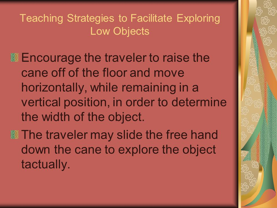 Teaching Strategies to Facilitate Exploring Low Objects Encourage the traveler to raise the cane off of the floor and move horizontally, while remaini