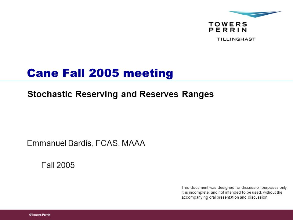 ©Towers Perrin Emmanuel Bardis, FCAS, MAAA Cane Fall 2005 meeting Stochastic Reserving and Reserves Ranges Fall 2005 This document was designed for discussion purposes only.