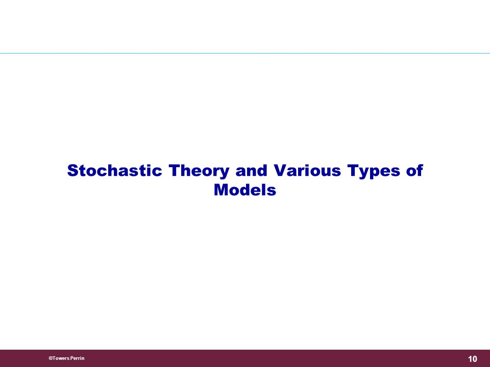 ©Towers Perrin 10 Stochastic Theory and Various Types of Models