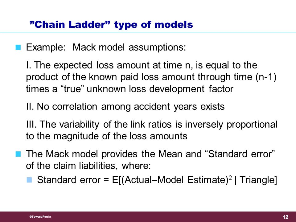 ©Towers Perrin 12 Chain Ladder type of models Example: Mack model assumptions: I.