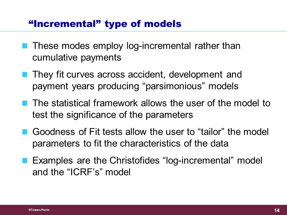 ©Towers Perrin 14 Incremental type of models These modes employ log-incremental rather than cumulative payments They fit curves across accident, development and payment years producing parsimonious models The statistical framework allows the user of the model to test the significance of the parameters Goodness of Fit tests allow the user to tailor the model parameters to fit the characteristics of the data Examples are the Christofides log-incremental model and the ICRF's model