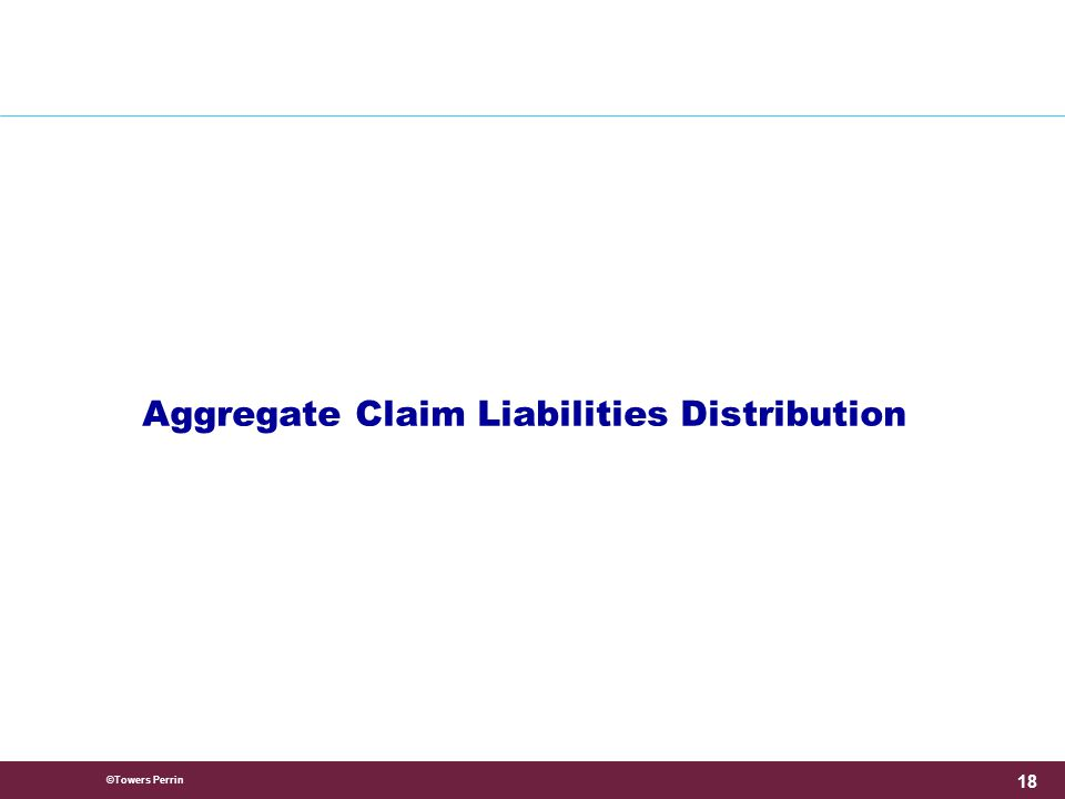 ©Towers Perrin 18 Aggregate Claim Liabilities Distribution