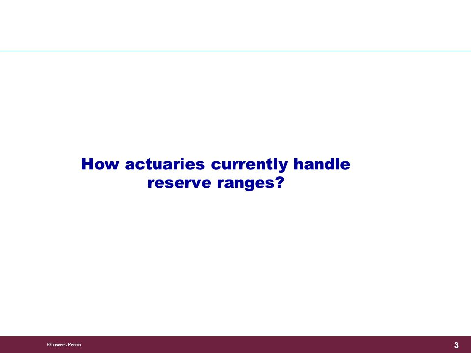 ©Towers Perrin 3 How actuaries currently handle reserve ranges