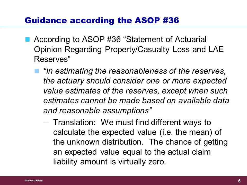 ©Towers Perrin 6 Guidance according the ASOP #36 According to ASOP #36 Statement of Actuarial Opinion Regarding Property/Casualty Loss and LAE Reserves In estimating the reasonableness of the reserves, the actuary should consider one or more expected value estimates of the reserves, except when such estimates cannot be made based on available data and reasonable assumptions  Translation: We must find different ways to calculate the expected value (i.e.