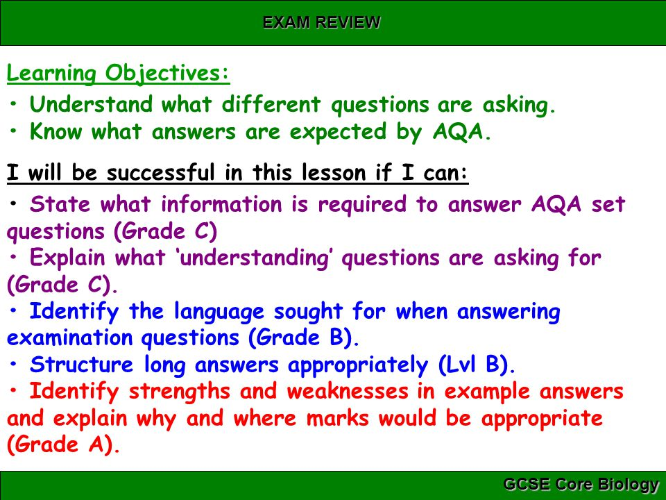 GCSE Core Biology EXAM REVIEW Learning Objectives: Understand what different questions are asking. Know what answers are expected by AQA. I will be su