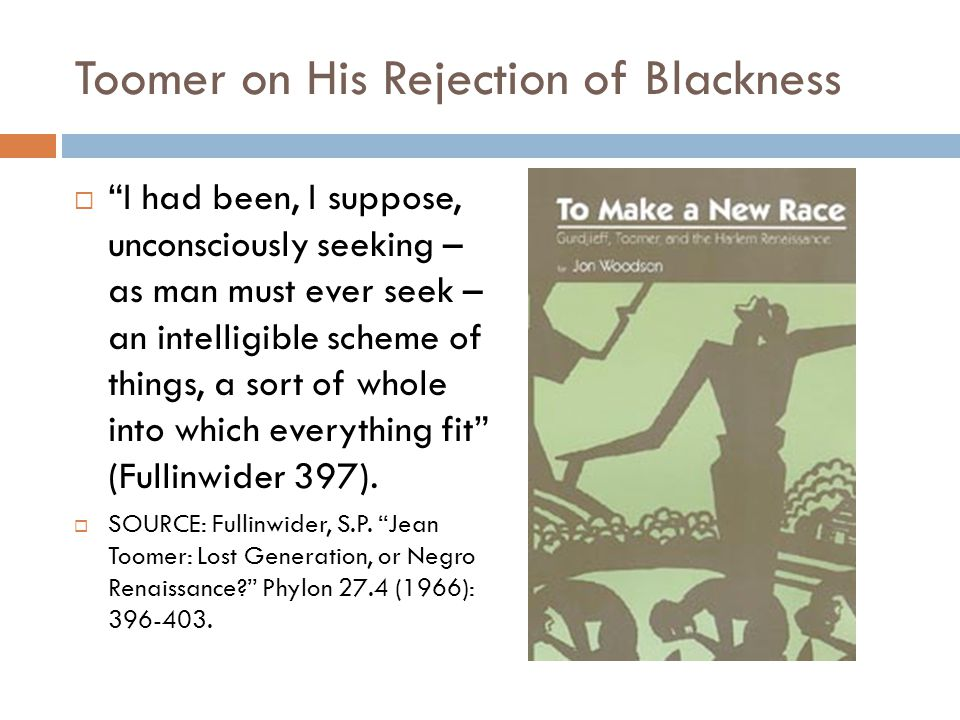 "Toomer on His Rejection of Blackness  ""I had been, I suppose, unconsciously seeking – as man must ever seek – an intelligible scheme of things, a sor"