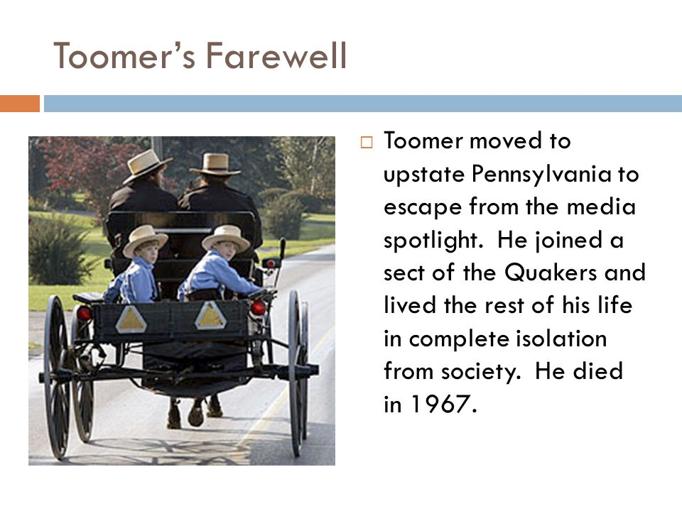 Toomer's Farewell  Toomer moved to upstate Pennsylvania to escape from the media spotlight. He joined a sect of the Quakers and lived the rest of his