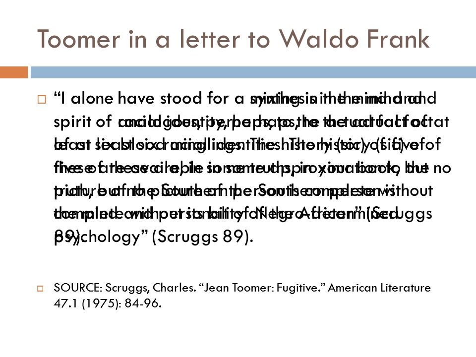"Toomer in a letter to Waldo Frank  ""I alone have stood for a mixing in the mind and spirit of racial identity, perhaps, to the actual fact of at leas"