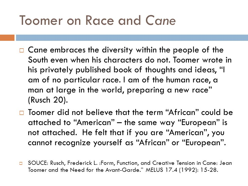 Cane by Jean Toomer  In Cane, a collection of short stories and poems, Toomer weaves tales of tortured souls, each battling with identities which contrast his or her surroundings.
