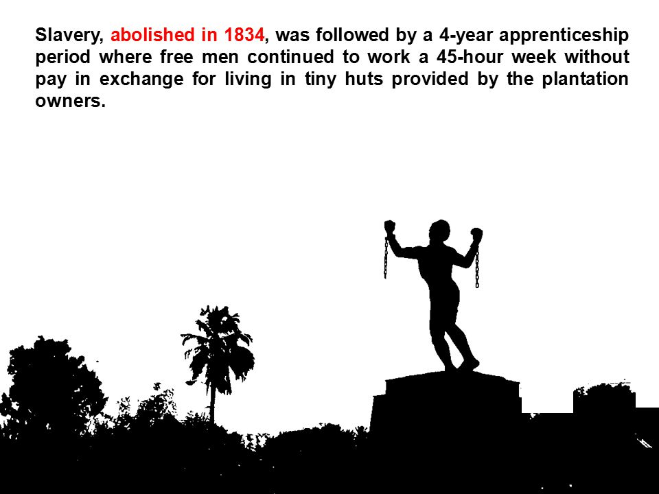 Slavery, abolished in 1834, was followed by a 4-year apprenticeship period where free men continued to work a 45-hour week without pay in exchange for living in tiny huts provided by the plantation owners.