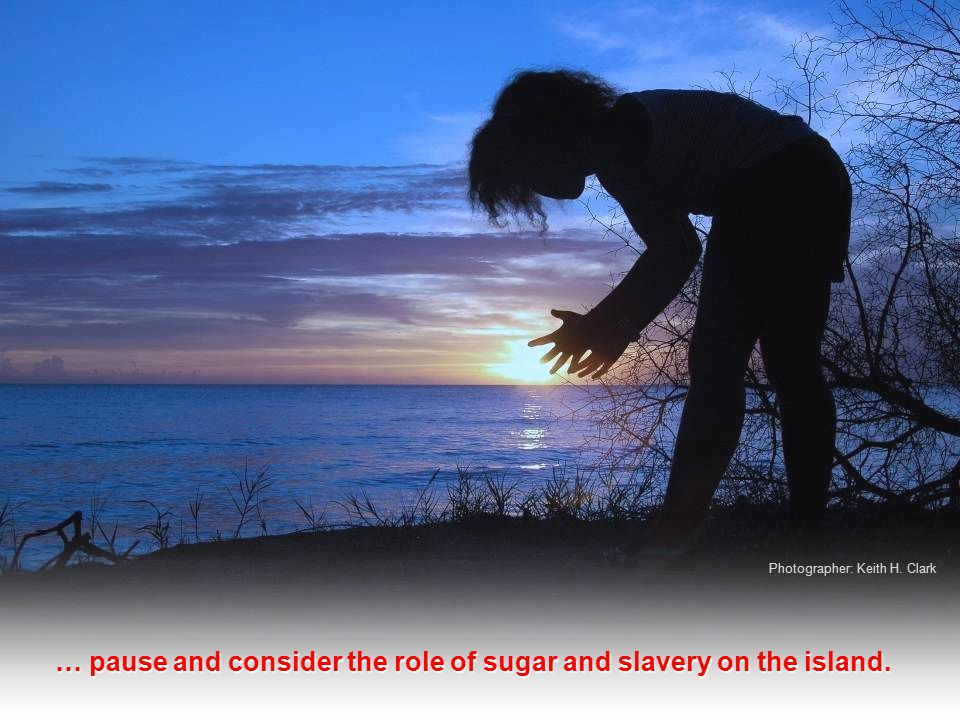 … pause and consider the role of sugar and slavery on the island. Photographer: Keith H. Clark