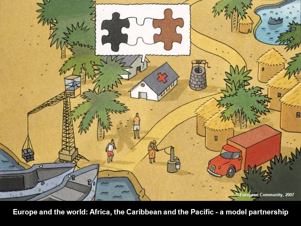 Europe and the world: Africa, the Caribbean and the Pacific - a model partnership © European Community, 2007