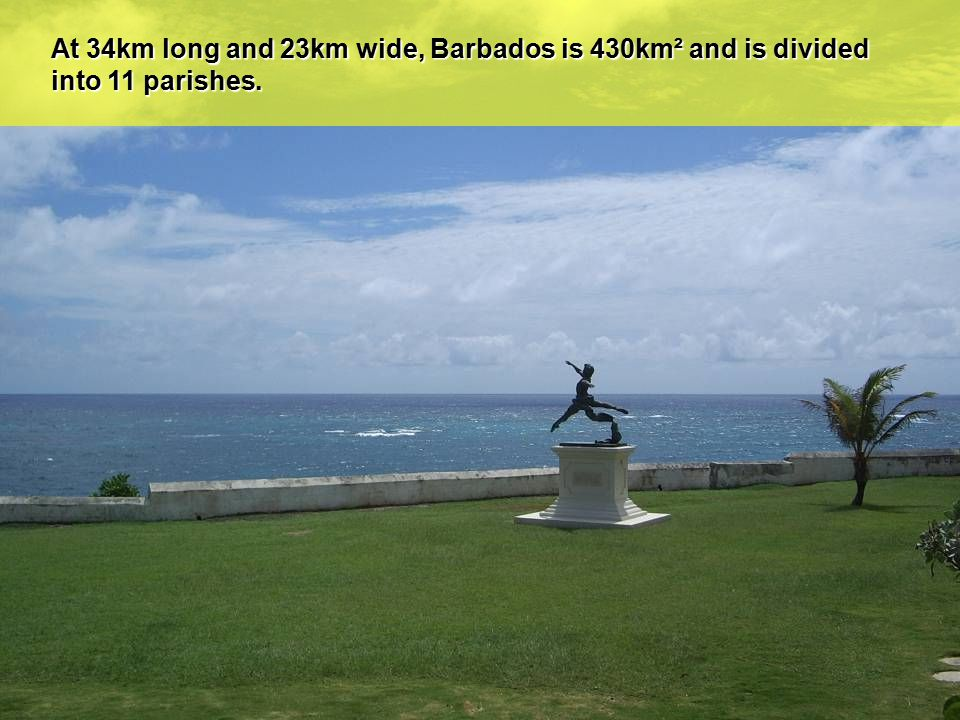 At 34km long and 23km wide, Barbados is 430km² and is divided into 11 parishes.