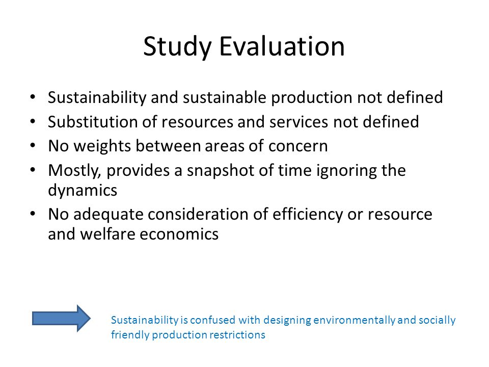 Study Evaluation Sustainability and sustainable production not defined Substitution of resources and services not defined No weights between areas of concern Mostly, provides a snapshot of time ignoring the dynamics No adequate consideration of efficiency or resource and welfare economics Sustainability is confused with designing environmentally and socially friendly production restrictions