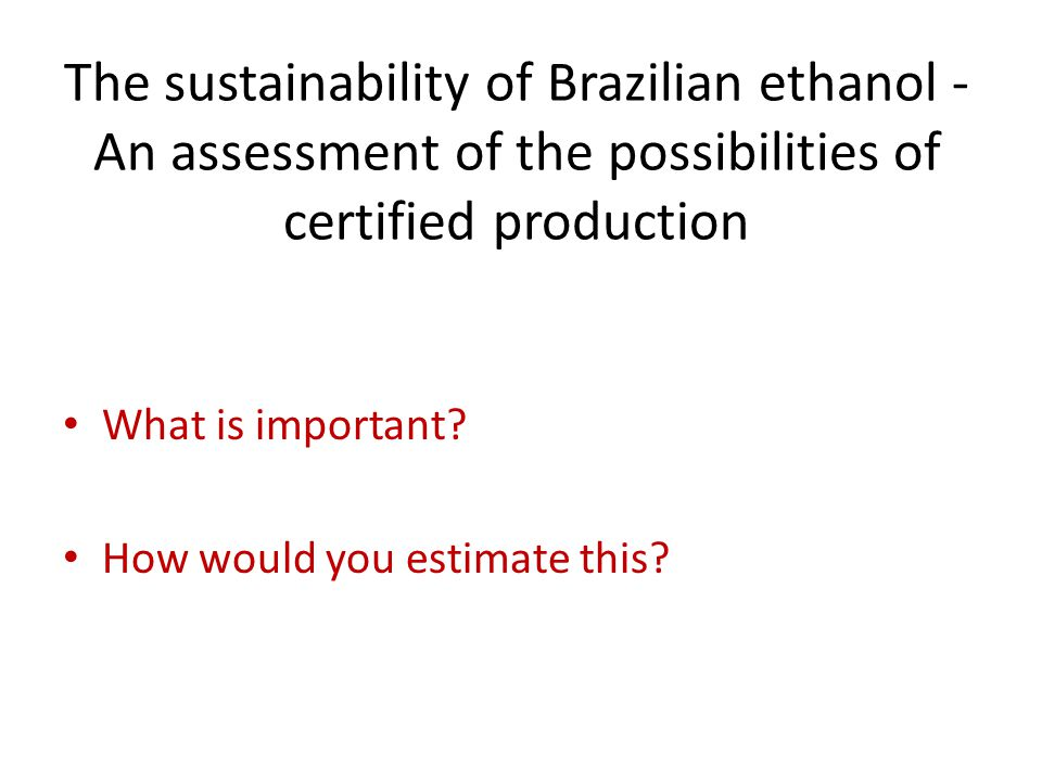 The sustainability of Brazilian ethanol - An assessment of the possibilities of certified production What is important.