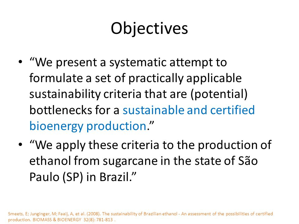 Objectives We present a systematic attempt to formulate a set of practically applicable sustainability criteria that are (potential) bottlenecks for a sustainable and certified bioenergy production. We apply these criteria to the production of ethanol from sugarcane in the state of São Paulo (SP) in Brazil. Smeets, E; Junginger, M; Faaij, A, et al.