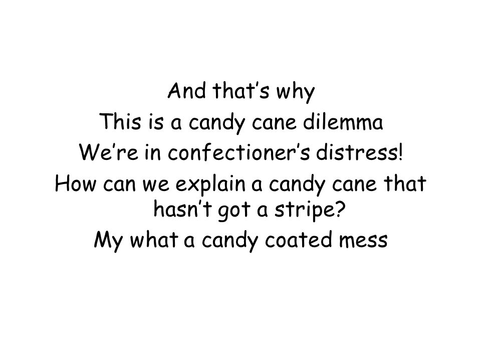 And that's why This is a candy cane dilemma We're in confectioner's distress.