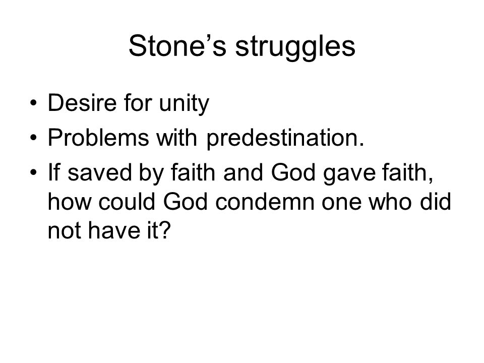 Stone's struggles Desire for unity Problems with predestination.