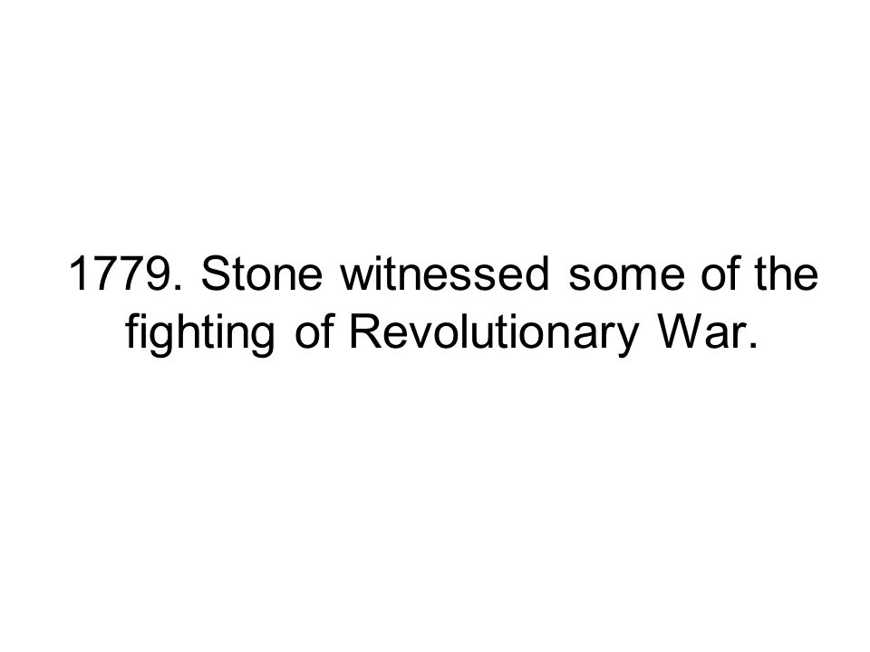 1779. Stone witnessed some of the fighting of Revolutionary War.