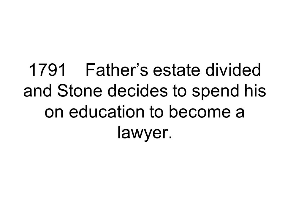 1791Father's estate divided and Stone decides to spend his on education to become a lawyer.