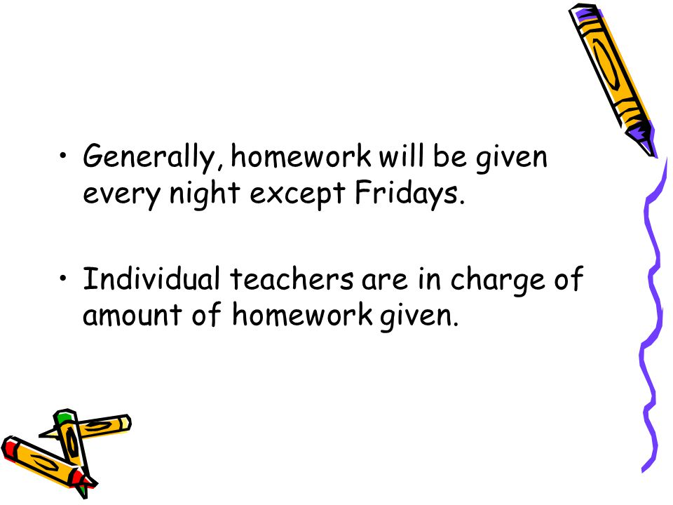 Generally, homework will be given every night except Fridays.