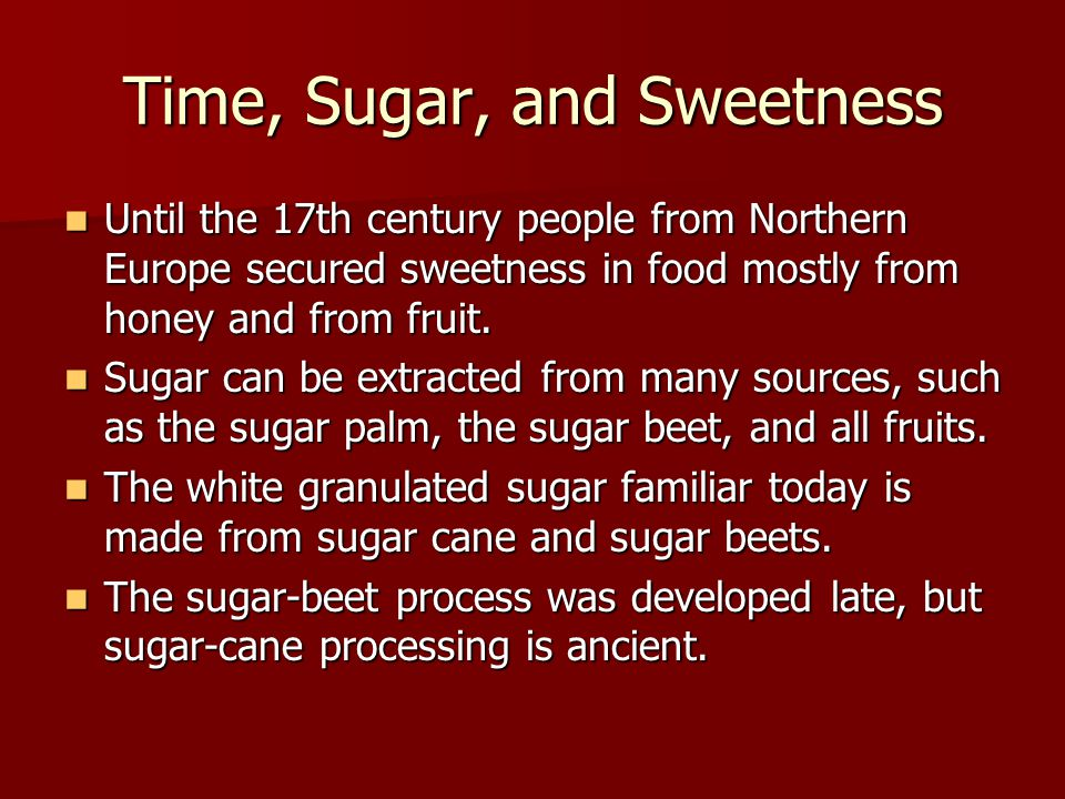 Time, Sugar, and Sweetness Until the 17th century people from Northern Europe secured sweetness in food mostly from honey and from fruit.