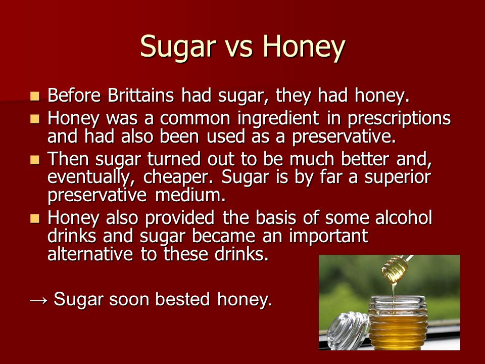Sugar vs Honey Before Brittains had sugar, they had honey. Before Brittains had sugar, they had honey. Honey was a common ingredient in prescriptions