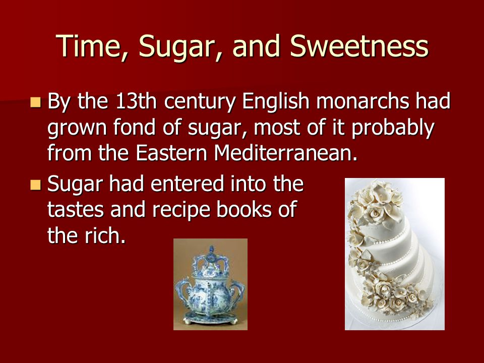 Time, Sugar, and Sweetness By the 13th century English monarchs had grown fond of sugar, most of it probably from the Eastern Mediterranean. By the 13