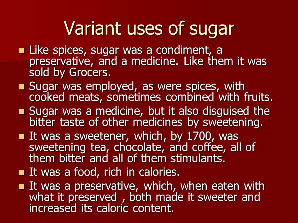 Variant uses of sugar Like spices, sugar was a condiment, a preservative, and a medicine. Like them it was sold by Grocers. Like spices, sugar was a c
